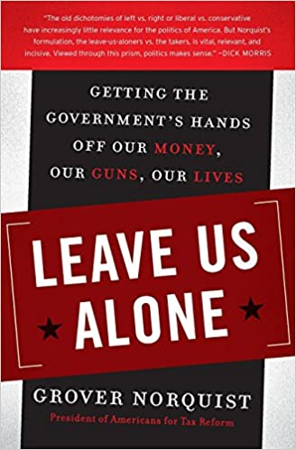 Leave Us Alone:Getting the Governments Hands Off Our Money, Our Guns, Our Lives